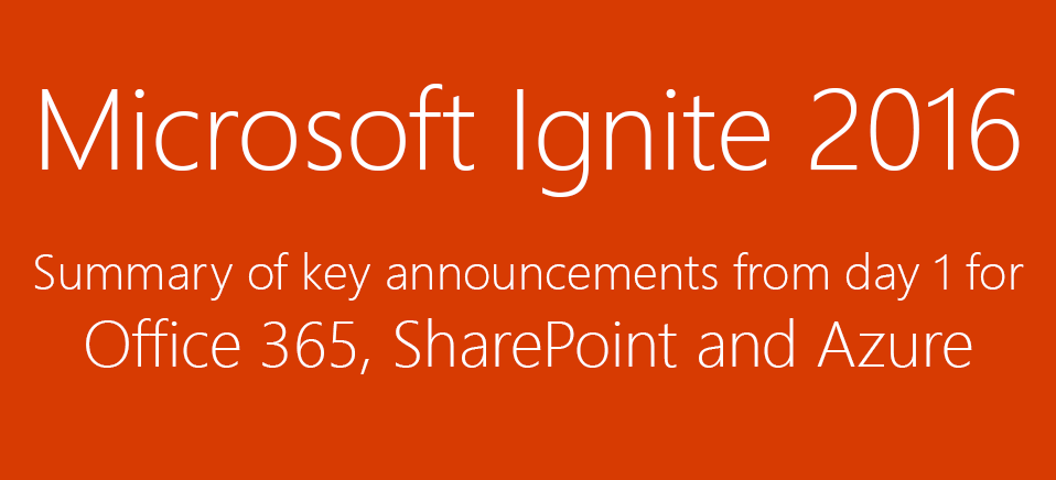 Microsoft Ignite 2016 - Summary of key announcements for Office 365, SharePoint and Azure from Day 1