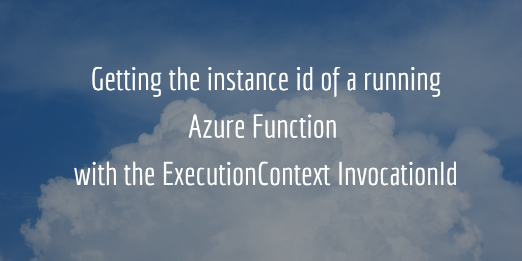 Getting the instance id of a running Azure Function with ExecutionContext.InvocationId